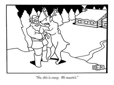 """No, this is crazy.  We mustn't."" - New Yorker Cartoon by Bruce Eric Kaplan"