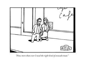"""""""Now more than ever I need the right kind of avocado toast."""" - New Yorker Cartoon by Bruce Eric Kaplan"""