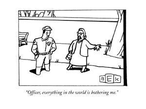 """""""Officer, everything in the world is bothering me."""" - New Yorker Cartoon by Bruce Eric Kaplan"""