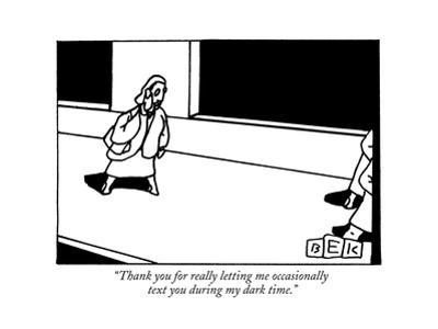 """""""Thank you for really letting me occasionally text you during my dark time - New Yorker Cartoon"""