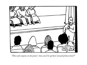 """""""This is for anyone on the panel?how can I be up there instead of down her - New Yorker Cartoon by Bruce Eric Kaplan"""