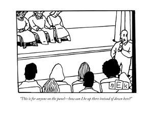 """""""This is for anyone on the panel—how can I be up there instead of down her - New Yorker Cartoon by Bruce Eric Kaplan"""