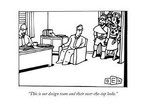 """""""This is our design team and their over-the-top looks."""" - New Yorker Cartoon by Bruce Eric Kaplan"""