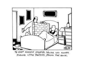 """""""To Keep himself occupied, Walter was always finding little projects aroun…"""" - New Yorker Cartoon by Bruce Eric Kaplan"""