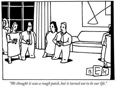 """""""We thought it was a rough patch, but it turned out to be our life."""" - New Yorker Cartoon"""