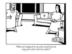 """What am I supposed to say when my friends ask why you're still a mid-list…"" - New Yorker Cartoon by Bruce Eric Kaplan"