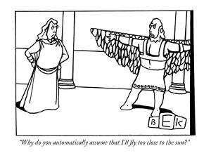 """""""Why do you automatically assume that I'll fly too close to the sun?"""" - New Yorker Cartoon by Bruce Eric Kaplan"""