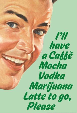 Caffe Mocha Vodka Marijuana Latte To Go Please Funny Poster Print