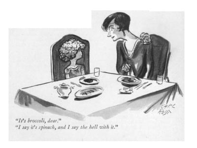 """""""It's broccoli, dear.""""--""""I say it's spinach, and I say the hell with it."""" - New Yorker Cartoon"""