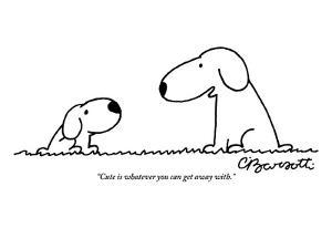 """""""Cute is whatever you can get away with."""" - New Yorker Cartoon by Charles Barsotti"""