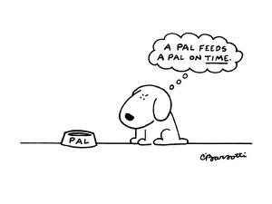 """Dog with bowl thinking """"A Pal feeds a Pal on time."""". - New Yorker Cartoon by Charles Barsotti"""