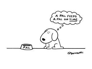 "Dog with bowl thinking ""A Pal feeds a Pal on time."". - New Yorker Cartoon by Charles Barsotti"