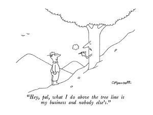 """Hey pal, what I do above the tree line is my business and nobody else's."" - New Yorker Cartoon by Charles Barsotti"