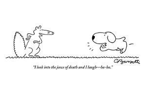 """I look into the jaws of death and I laugh—ha ha.""  - New Yorker Cartoon by Charles Barsotti"