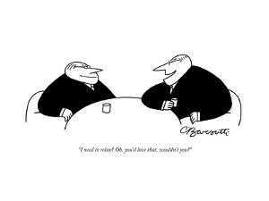 """""""I need to relax? Oh, you'd love that, wouldn't you?"""" - New Yorker Cartoon by Charles Barsotti"""
