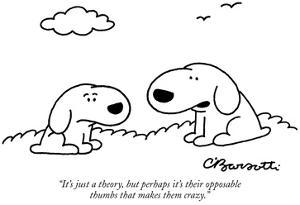 """It's just a theory, but perhaps it's their opposable thumbs that makes th…"" - New Yorker Cartoon by Charles Barsotti"