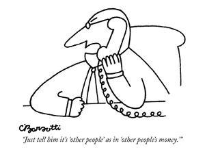 """""""Just tell him it's 'other people' as in 'other people's money.'"""" - New Yorker Cartoon by Charles Barsotti"""