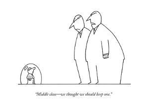 """""""Middle class—we thought we should keep one."""" - New Yorker Cartoon by Charles Barsotti"""
