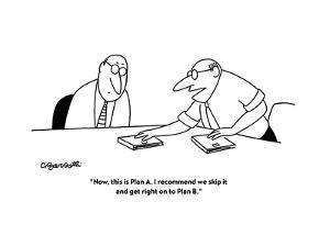 """""""Now, this is Plan A. I recommend we skip it and get right on to Plan B."""" - New Yorker Cartoon by Charles Barsotti"""