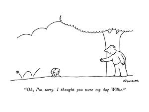"""""""Oh, I'm sorry.  I thought you were my dog Willie."""" - New Yorker Cartoon by Charles Barsotti"""