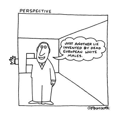 """Perspective: """"Just another lie invented by dead European white males."""" - New Yorker Cartoon"""