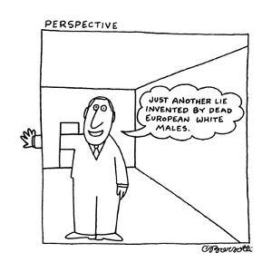 "Perspective: ""Just another lie invented by dead European white males."" - New Yorker Cartoon by Charles Barsotti"