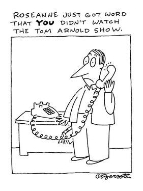 """""""Roseanne just got word that you didn't watch the Tom Arnold show."""" - New Yorker Cartoon by Charles Barsotti"""