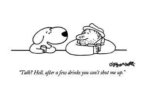 """""""Talk?  Hell, after a few drinks you can't shut me up."""" - New Yorker Cartoon by Charles Barsotti"""