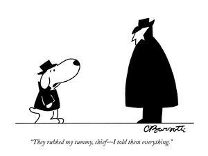 """""""They rubbed my tummy, chief?I told them everything."""" - New Yorker Cartoon by Charles Barsotti"""