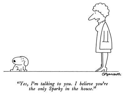 """""""Yes, I'm talking to you.  I believe you're the only Sparky in the house."""" - New Yorker Cartoon"""