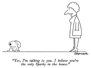"""""""Yes, I'm talking to you.  I believe you're the only Sparky in the house."""" - New Yorker Cartoon by Charles Barsotti"""