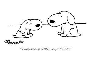 """""""Yes, they are crazy, but they can open the fridge."""" - New Yorker Cartoon by Charles Barsotti"""