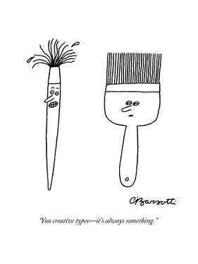 """You creative types?it's always something."" - New Yorker Cartoon by Charles Barsotti"