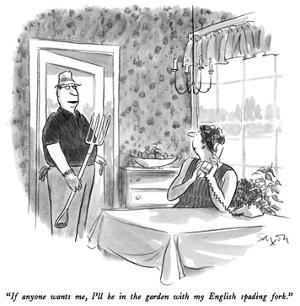 """""""If anyone wants me, I'll be in the garden with my English spading fork."""" - New Yorker Cartoon by Charles Saxon"""
