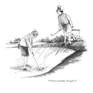 """""""Think beautiful thoughts."""" - New Yorker Cartoon by Charles Saxon"""