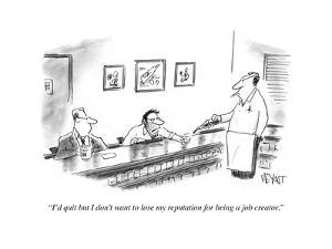 """""""I'd quit, but I don't want to lose my repuation for being a job creator."""" - Cartoon by Christopher Weyant"""