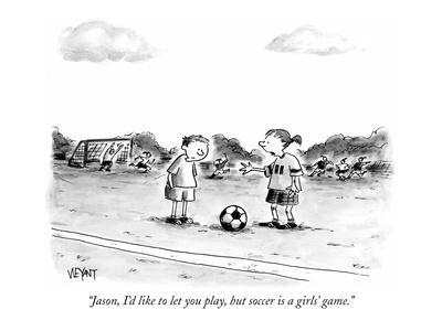 """""""Jason, I'd like to let you play, but soccer is a girls' game."""" - New Yorker Cartoon"""