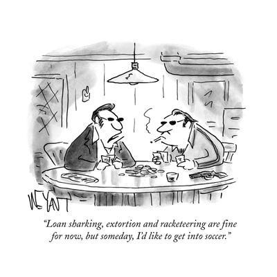 """""""Loan sharking, extortion and racketeering are fine for now, but someday, ?"""" - Cartoon"""