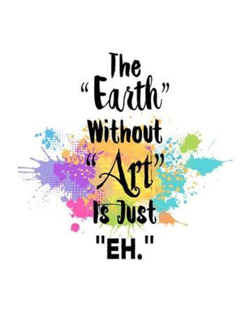 The Earth Without Art Is Just Eh - Colorful Splash