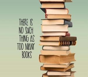 There Is No Such Thing As Too Many Books - Stack Of Books by Color Me Happy