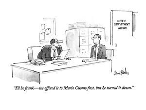 """""""I'll be frank—we offered it to Mario Cuomo first, but he turned it down."""" - New Yorker Cartoon by Dana Fradon"""