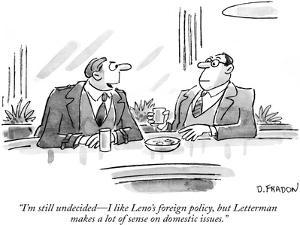 """""""I'm still undecided—I like Leno's foreign policy, but Letterman makes a l… by Dana Fradon"""