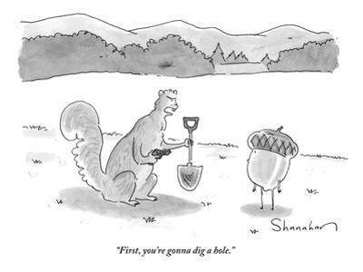 """First, you're gonna dig a hole."" - New Yorker Cartoon by Danny Shanahan"