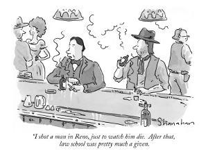 """I shot a man in Reno, just to watch him die.  After that, law school was …"" - New Yorker Cartoon by Danny Shanahan"