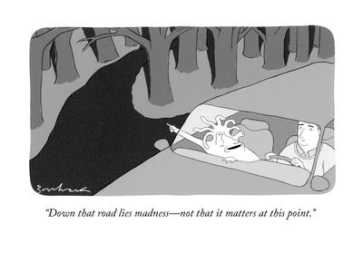 """""""Down that road lies madness?not that it matters at this point."""" - New Yorker Cartoon"""