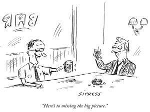 """""""Here's to missing the big picture."""" - New Yorker Cartoon by David Sipress"""