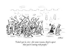 """""""I don't get it, sire?for some reason, they're upsetthat you're taxing ri?"""" - Cartoon by David Sipress"""