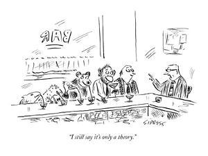 """""""I still say it's only a theory."""" - New Yorker Cartoon by David Sipress"""
