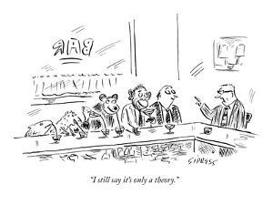 """I still say it's only a theory."" - New Yorker Cartoon by David Sipress"