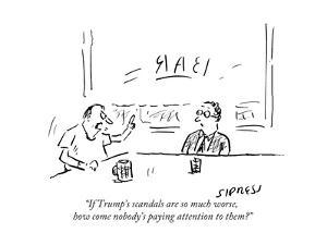 """""""If Trump's scandals are so much worse, how come nobody's paying attention…"""" - Cartoon by David Sipress"""